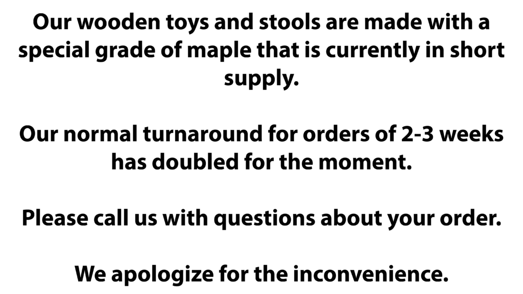 Our wooden toys and stools are made with a special grade of maple that is currently in short supply.  Our normal turnaround for orders of 2-3 weeks has doubled for the moment.  Please call us with questions about your order.   We apologize for the inconvenience.